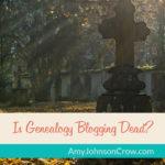 Is Genealogy Blogging Dead?