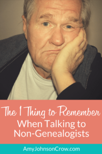 The 1 Thing to Remember When Talking to Non-Genealogists