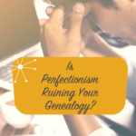 Is Perfectionism Ruining Your Genealogy