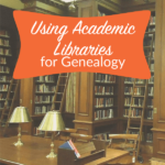Using Academic Libraries for Your Genealogy